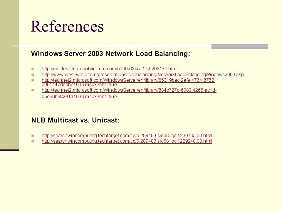References Windows Server 2003 Network Load Balancing: http://articles.techrepublic.com.com/5100-6345_11-5208171.html http://www.west-wind.com/presentations/loadbalancing/NetworkLoadBalancingWindows2003.asp http://technet2.microsoft.com/WindowsServer/en/library/65319bac-2efe-4764-8752- d091447dddbe1033.mspx mfr=true http://technet2.microsoft.com/WindowsServer/en/library/65319bac-2efe-4764-8752- d091447dddbe1033.mspx mfr=true http://technet2.microsoft.com/WindowsServer/en/library/884c727d-6083-4265-ac1d- b5e66b68281a1033.mspx mfr=true http://technet2.microsoft.com/WindowsServer/en/library/884c727d-6083-4265-ac1d- b5e66b68281a1033.mspx mfr=true NLB Multicast vs.