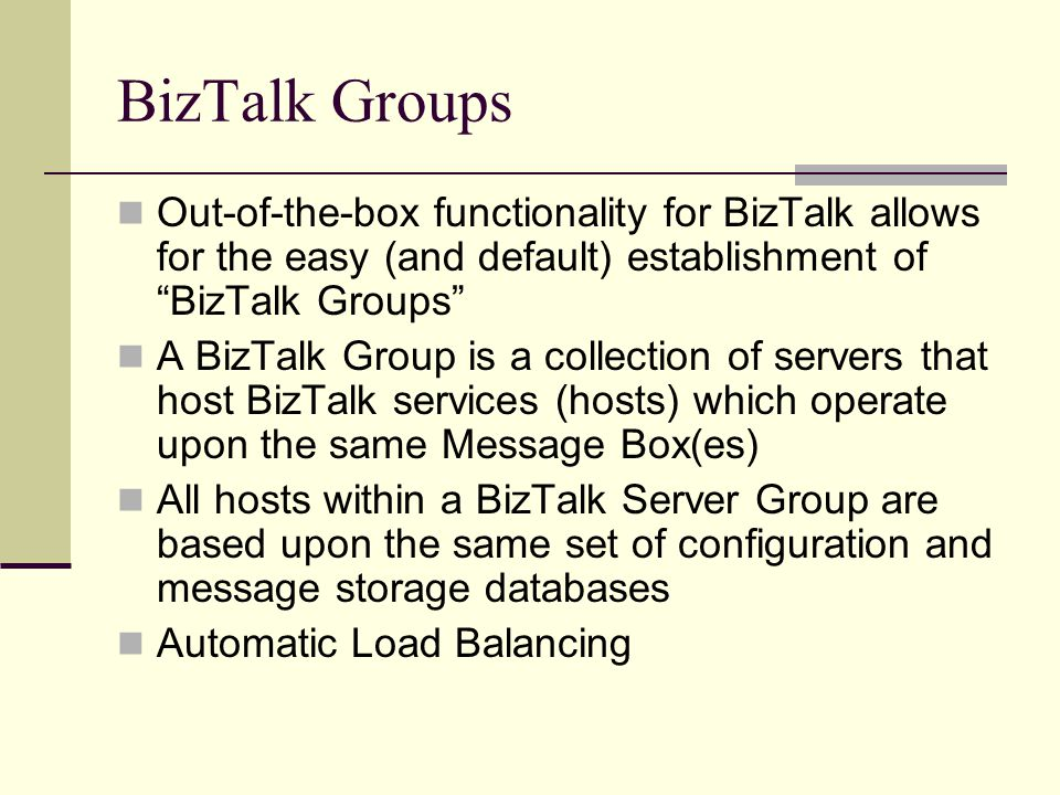 BizTalk Groups Out-of-the-box functionality for BizTalk allows for the easy (and default) establishment of BizTalk Groups A BizTalk Group is a collection of servers that host BizTalk services (hosts) which operate upon the same Message Box(es) All hosts within a BizTalk Server Group are based upon the same set of configuration and message storage databases Automatic Load Balancing