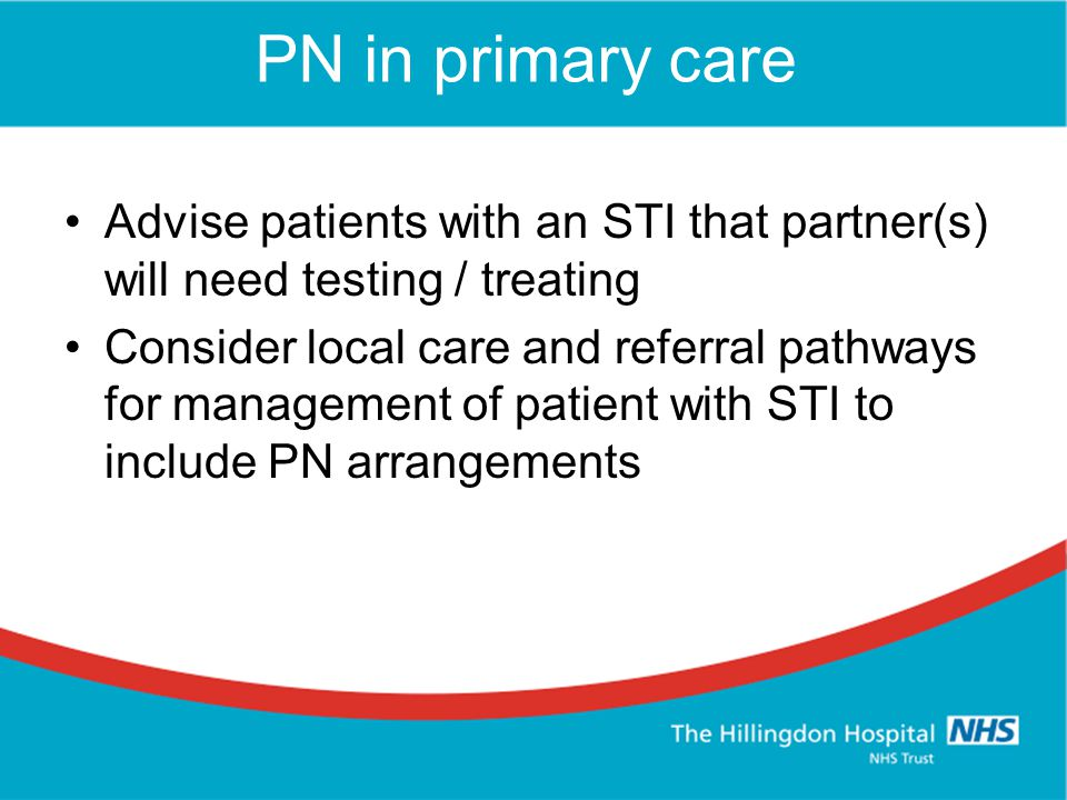PN in primary care Advise patients with an STI that partner(s) will need testing / treating Consider local care and referral pathways for management of patient with STI to include PN arrangements