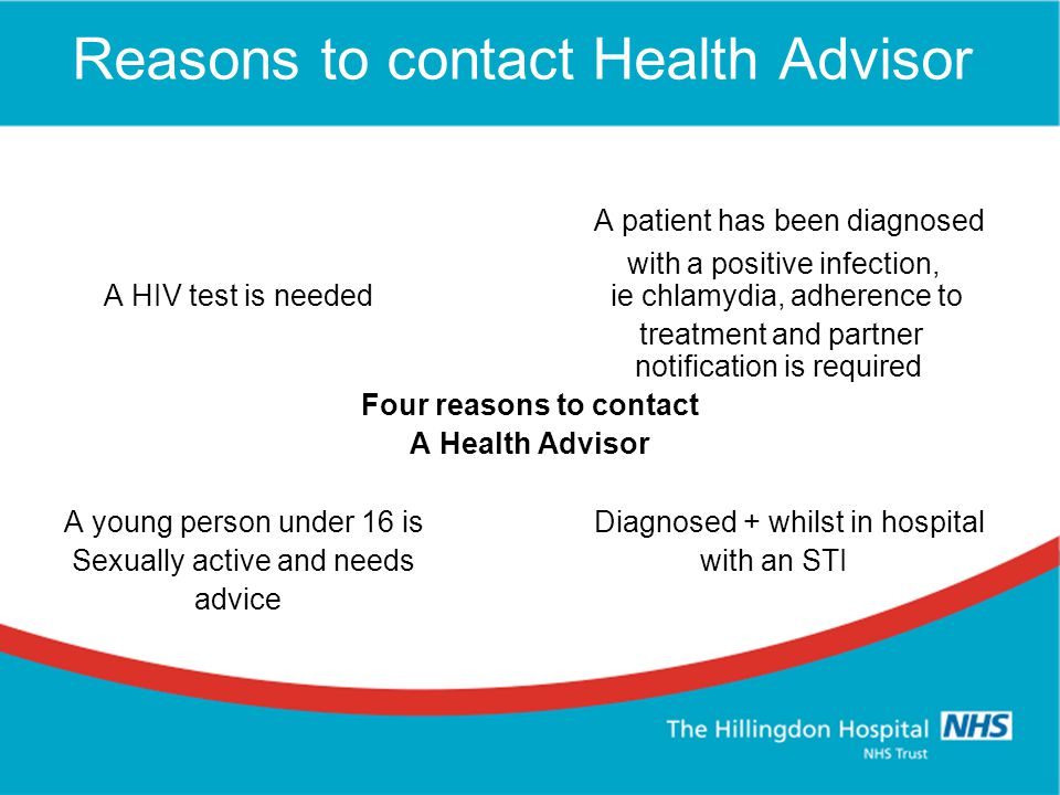 Reasons to contact Health Advisor A patient has been diagnosed with a positive infection, A HIV test is needed ie chlamydia, adherence to treatment and partner notification is required Four reasons to contact A Health Advisor A young person under 16 isDiagnosed + whilst in hospital Sexually active and needs with an STI advice