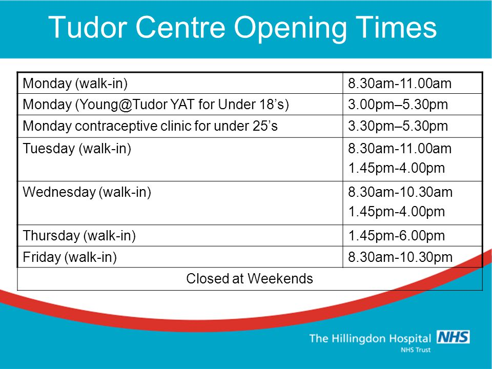 Tudor Centre Opening Times Monday (walk-in)8.30am-11.00am Monday (Young@Tudor YAT for Under 18's)3.00pm–5.30pm Monday contraceptive clinic for under 25's3.30pm–5.30pm Tuesday (walk-in)8.30am-11.00am 1.45pm-4.00pm Wednesday (walk-in)8.30am-10.30am 1.45pm-4.00pm Thursday (walk-in)1.45pm-6.00pm Friday (walk-in)8.30am-10.30pm Closed at Weekends