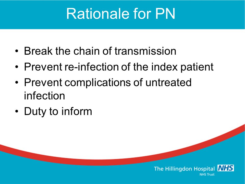 Rationale for PN Break the chain of transmission Prevent re-infection of the index patient Prevent complications of untreated infection Duty to inform