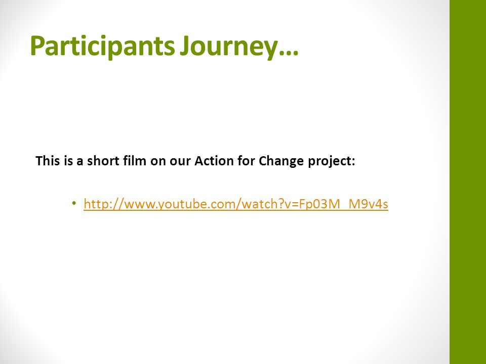 Participants Journey… This is a short film on our Action for Change project: http://www.youtube.com/watch v=Fp03M_M9v4s