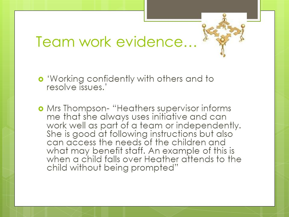Team work evidence…  'Working confidently with others and to resolve issues.'  Mrs Thompson- Heathers supervisor informs me that she always uses initiative and can work well as part of a team or independently.
