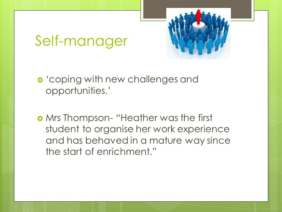 Self-manager  'coping with new challenges and opportunities.'  Mrs Thompson- Heather was the first student to organise her work experience and has behaved in a mature way since the start of enrichment.