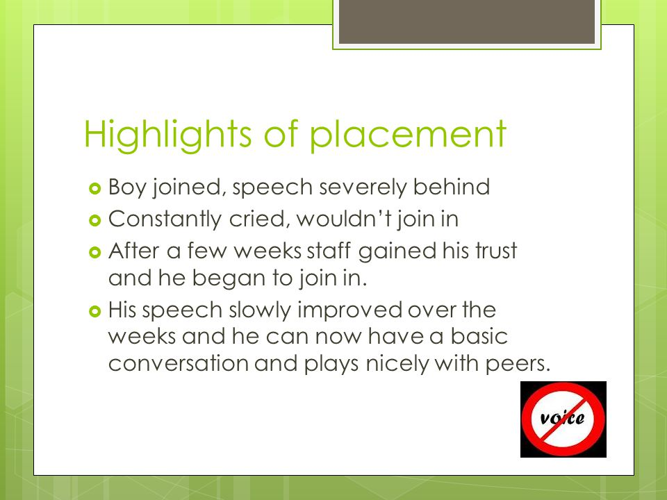 Highlights of placement  Boy joined, speech severely behind  Constantly cried, wouldn't join in  After a few weeks staff gained his trust and he began to join in.