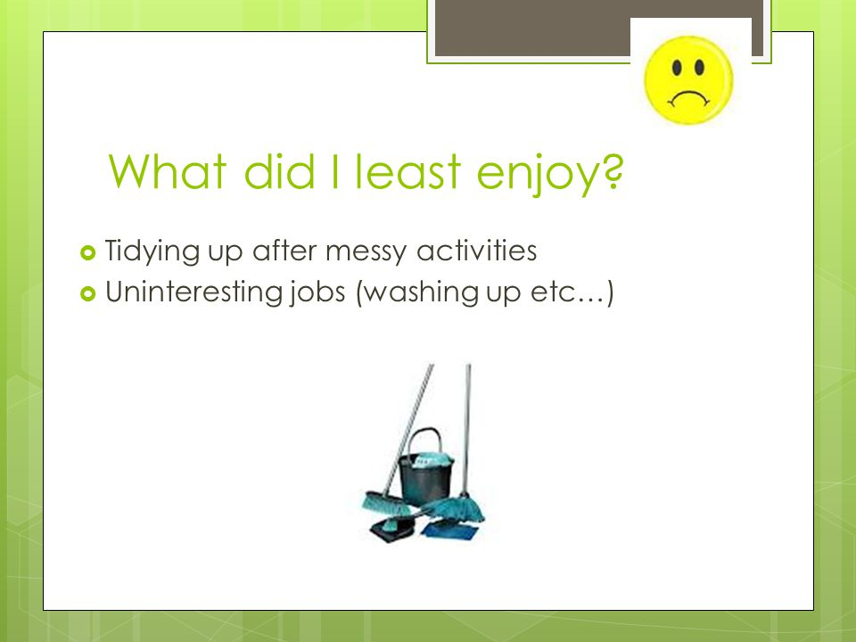 What did I least enjoy  Tidying up after messy activities  Uninteresting jobs (washing up etc…)