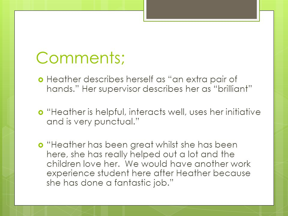 Comments;  Heather describes herself as an extra pair of hands. Her supervisor describes her as brilliant  Heather is helpful, interacts well, uses her initiative and is very punctual.  Heather has been great whilst she has been here, she has really helped out a lot and the children love her.