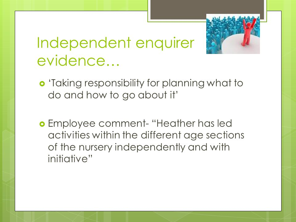 Independent enquirer evidence…  'Taking responsibility for planning what to do and how to go about it'  Employee comment- Heather has led activities within the different age sections of the nursery independently and with initiative