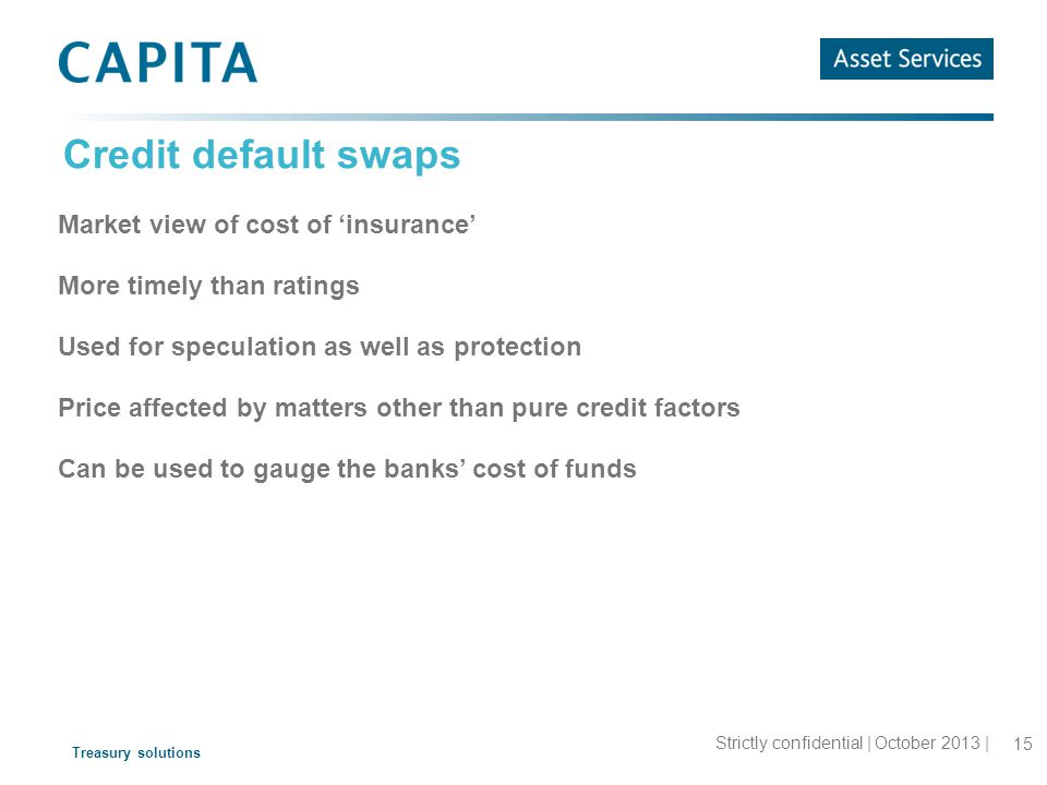 Treasury solutions Credit default swaps Market view of cost of 'insurance' More timely than ratings Used for speculation as well as protection Price affected by matters other than pure credit factors Can be used to gauge the banks' cost of funds 15 Strictly confidential | October 2013 |