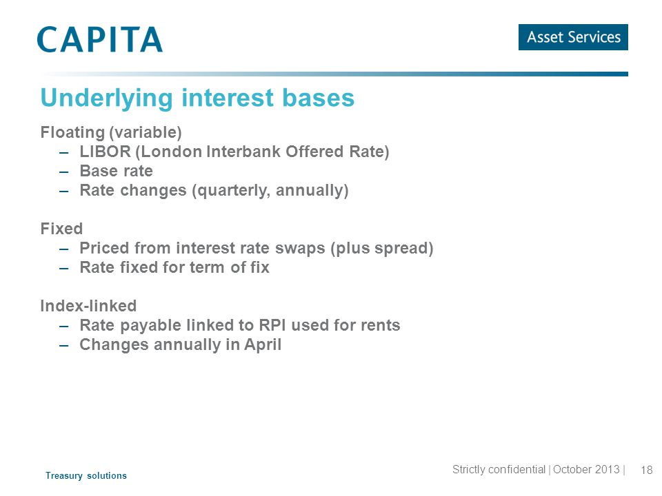 Treasury solutions Underlying interest bases Floating (variable) –LIBOR (London Interbank Offered Rate) –Base rate –Rate changes (quarterly, annually) Fixed –Priced from interest rate swaps (plus spread) –Rate fixed for term of fix Index-linked –Rate payable linked to RPI used for rents –Changes annually in April 18 Strictly confidential | October 2013 |