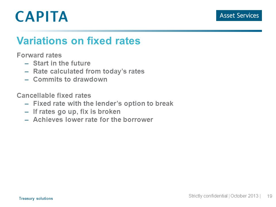 Treasury solutions Variations on fixed rates Forward rates –Start in the future –Rate calculated from today's rates –Commits to drawdown Cancellable fixed rates –Fixed rate with the lender's option to break –If rates go up, fix is broken –Achieves lower rate for the borrower 19 Strictly confidential | October 2013 |