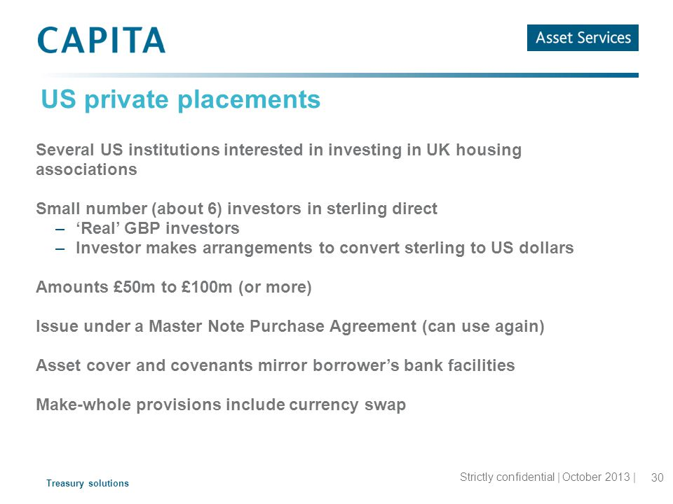 Treasury solutions US private placements Strictly confidential | October 2013 | 30 Several US institutions interested in investing in UK housing associations Small number (about 6) investors in sterling direct –'Real' GBP investors –Investor makes arrangements to convert sterling to US dollars Amounts £50m to £100m (or more) Issue under a Master Note Purchase Agreement (can use again) Asset cover and covenants mirror borrower's bank facilities Make-whole provisions include currency swap
