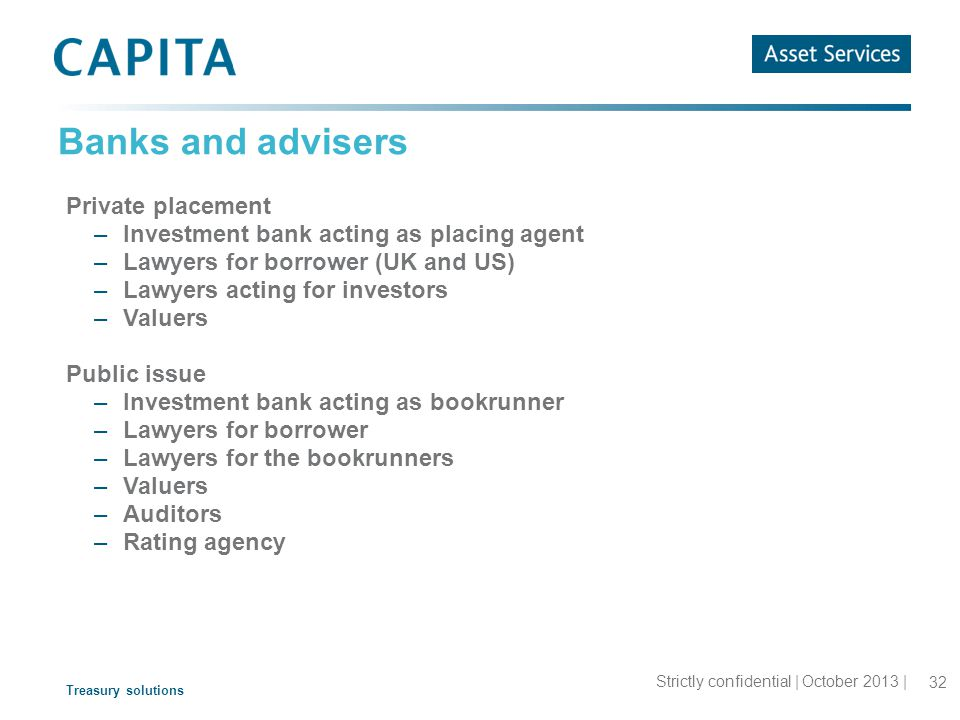 Treasury solutions Banks and advisers Strictly confidential | October 2013 | 32 Private placement –Investment bank acting as placing agent –Lawyers for borrower (UK and US) –Lawyers acting for investors –Valuers Public issue –Investment bank acting as bookrunner –Lawyers for borrower –Lawyers for the bookrunners –Valuers –Auditors –Rating agency