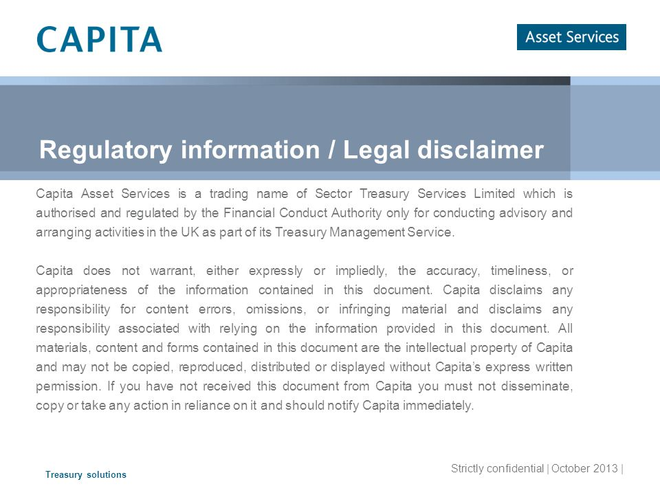 Treasury solutions Strictly confidential | October 2013 | Regulatory information / Legal disclaimer Capita Asset Services is a trading name of Sector Treasury Services Limited which is authorised and regulated by the Financial Conduct Authority only for conducting advisory and arranging activities in the UK as part of its Treasury Management Service.
