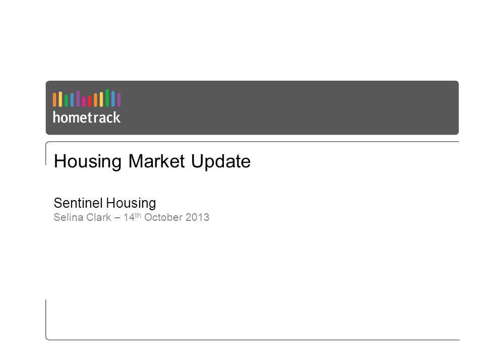 Housing Market Update Sentinel Housing Selina Clark – 14 th October 2013