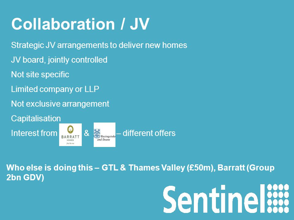 Collaboration / JV Strategic JV arrangements to deliver new homes JV board, jointly controlled Not site specific Limited company or LLP Not exclusive arrangement Capitalisation Interest from & – different offers Who else is doing this – GTL & Thames Valley (£50m), Barratt (Group 2bn GDV)