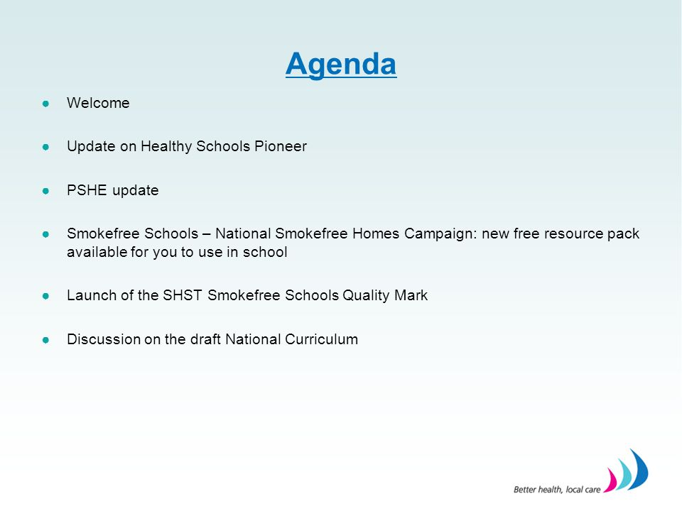 Agenda ●Welcome ●Update on Healthy Schools Pioneer ●PSHE update ●Smokefree Schools – National Smokefree Homes Campaign: new free resource pack available for you to use in school ●Launch of the SHST Smokefree Schools Quality Mark ●Discussion on the draft National Curriculum
