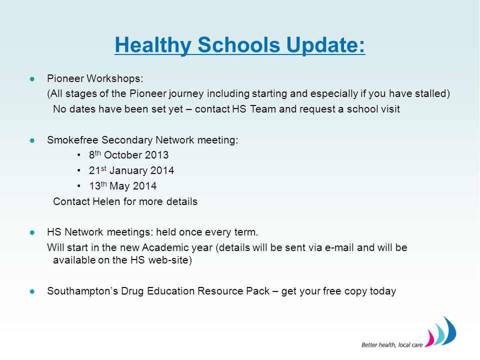 Healthy Schools Update: ●Pioneer Workshops: (All stages of the Pioneer journey including starting and especially if you have stalled) No dates have been set yet – contact HS Team and request a school visit ●Smokefree Secondary Network meeting: 8 th October 2013 21 st January 2014 13 th May 2014 Contact Helen for more details ●HS Network meetings: held once every term.