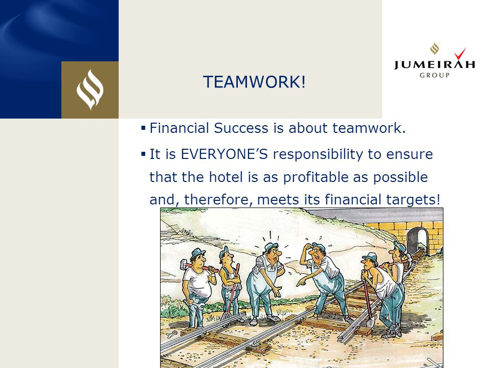 TEAMWORK!  Financial Success is about teamwork.  It is EVERYONE'S responsibility to ensure that the hotel is as profitable as possible and, therefor