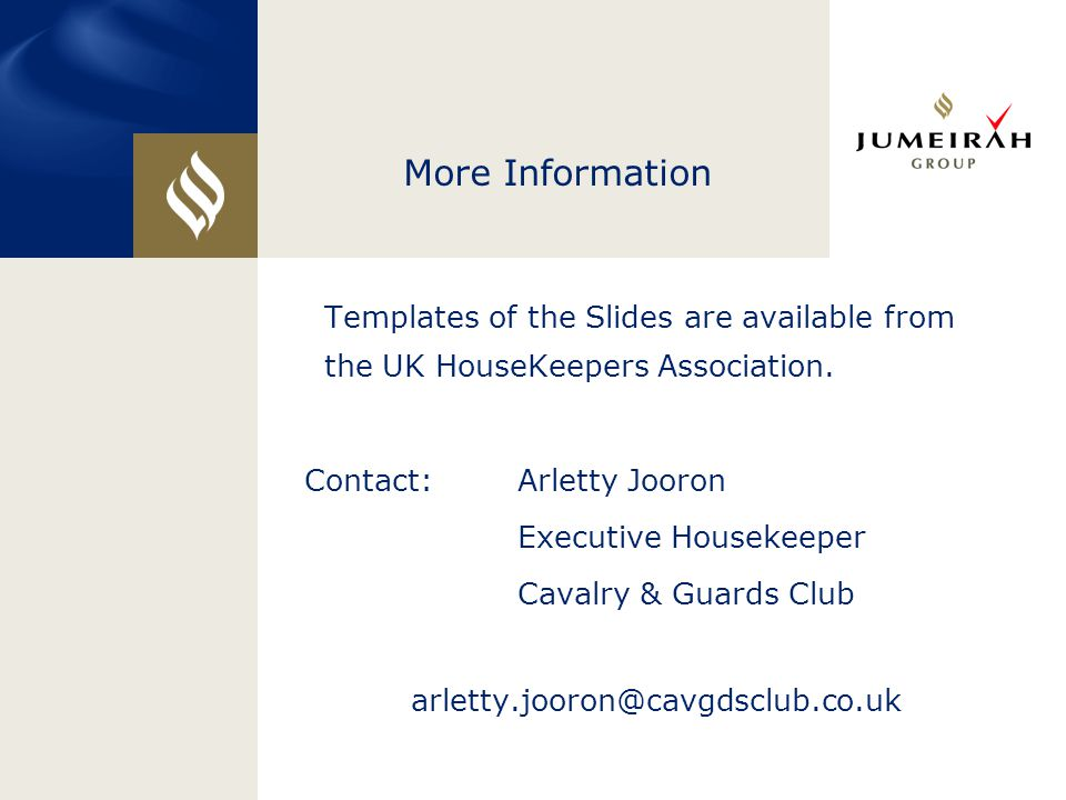 More Information Templates of the Slides are available from the UK HouseKeepers Association. Contact: Arletty Jooron Executive Housekeeper Cavalry & G