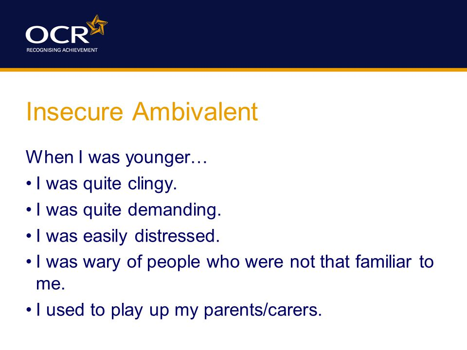 Insecure Ambivalent When I was younger… I was quite clingy.