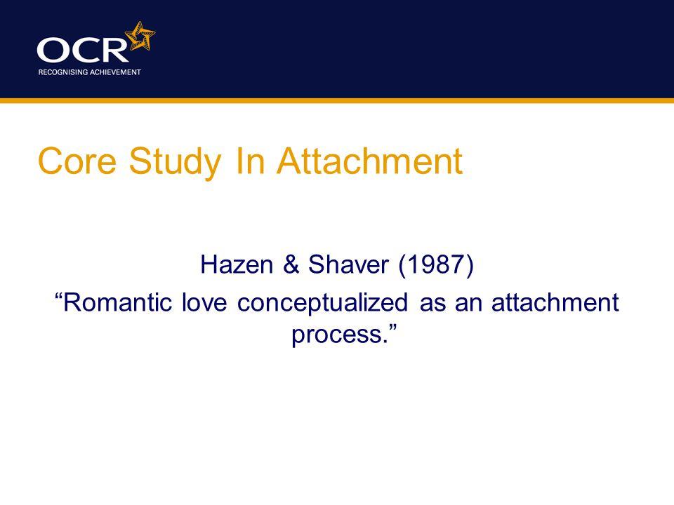 Core Study In Attachment Hazen & Shaver (1987) Romantic love conceptualized as an attachment process.