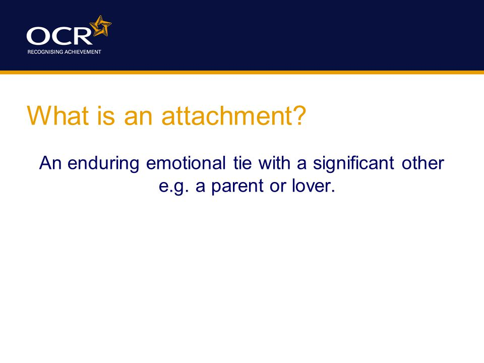 What is an attachment An enduring emotional tie with a significant other e.g. a parent or lover.