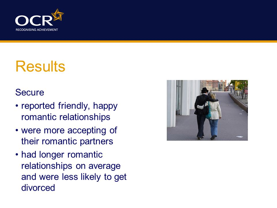 Results Secure reported friendly, happy romantic relationships were more accepting of their romantic partners had longer romantic relationships on average and were less likely to get divorced