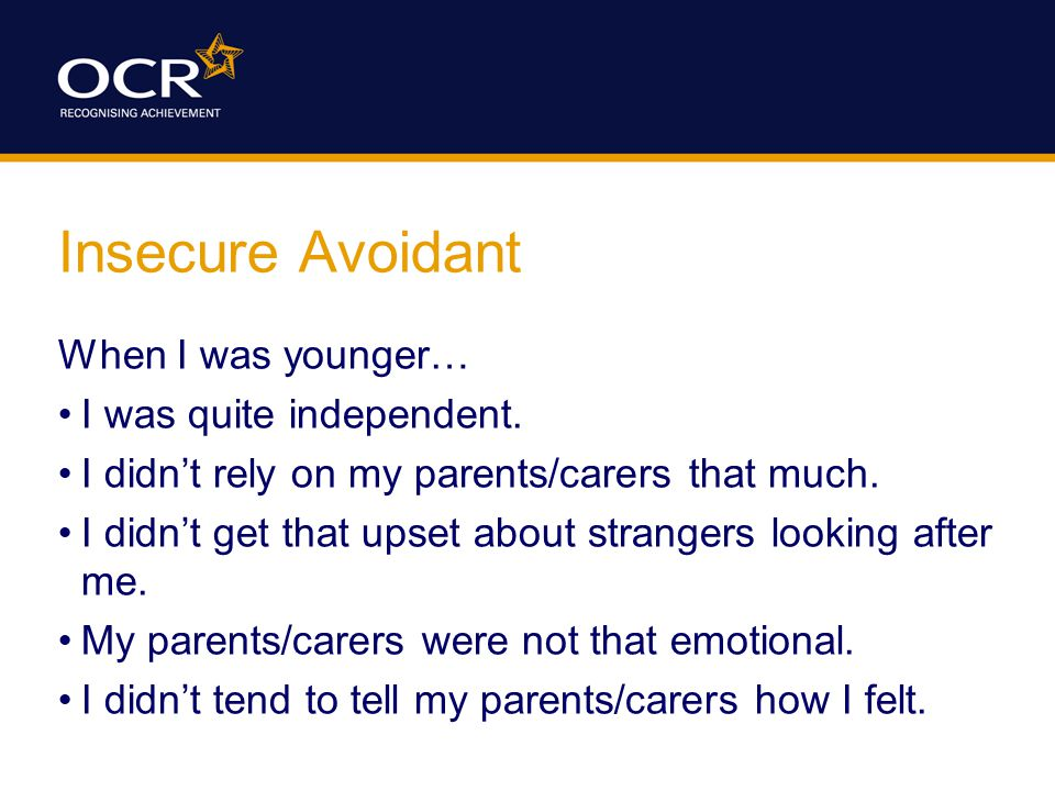 Insecure Avoidant When I was younger… I was quite independent.