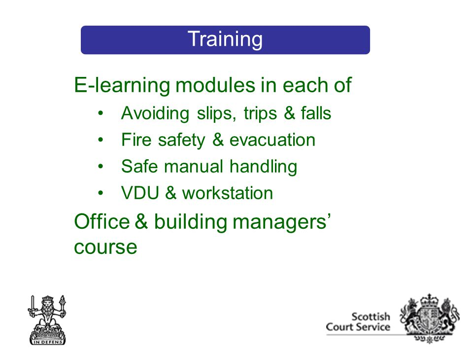E-learning modules in each of Avoiding slips, trips & falls Fire safety & evacuation Safe manual handling VDU & workstation Office & building managers