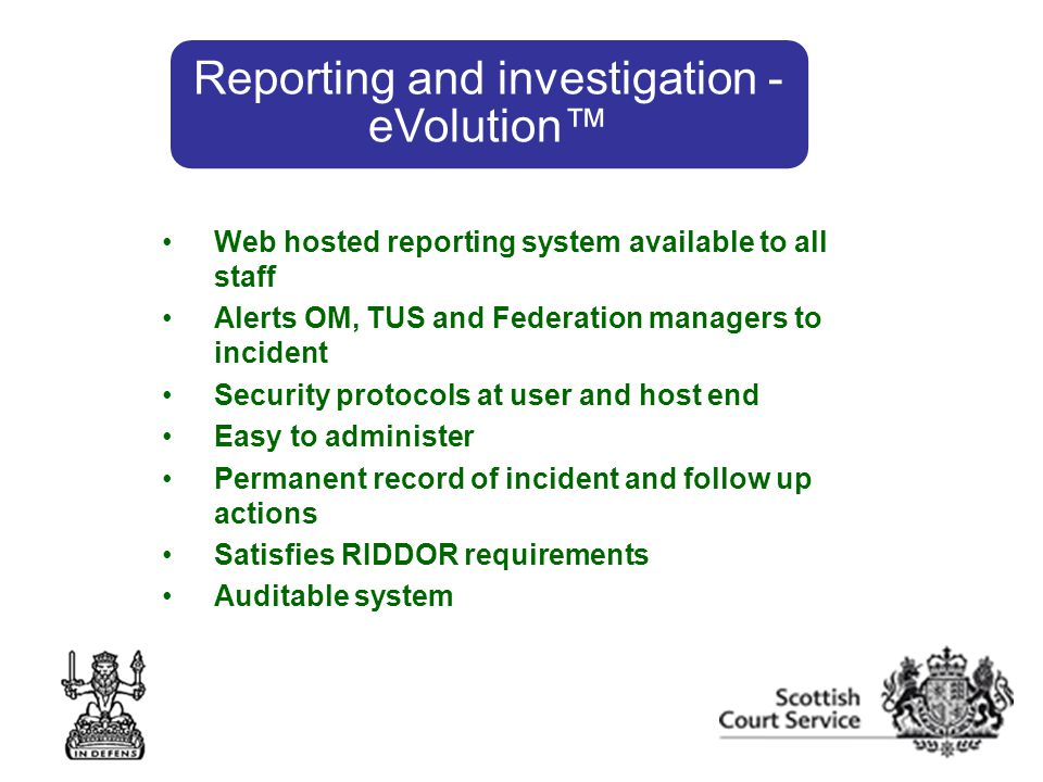 Web hosted reporting system available to all staff Alerts OM, TUS and Federation managers to incident Security protocols at user and host end Easy to administer Permanent record of incident and follow up actions Satisfies RIDDOR requirements Auditable system Reporting and investigation - eVolution™