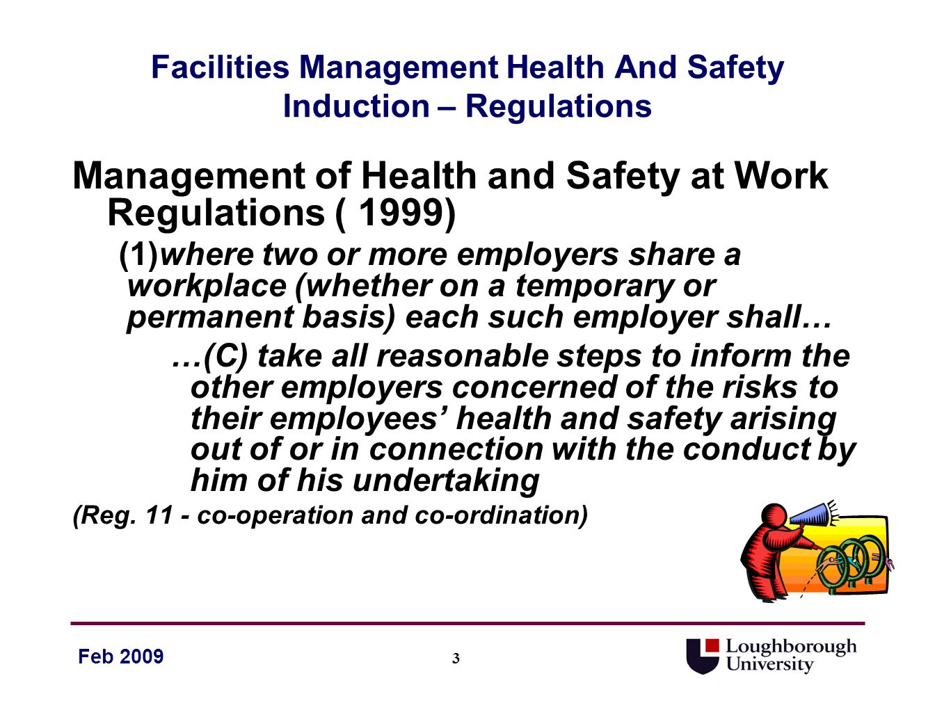 14 Feb 2009 Facilities Management Health And Safety Induction - Basic Rules Think about your own safety and the safety of others before taking any action – consider the knock on effect of your actions and… Try to think about all possible dangers that may be associated with the task you are about to undertake, no matter how unlikely.