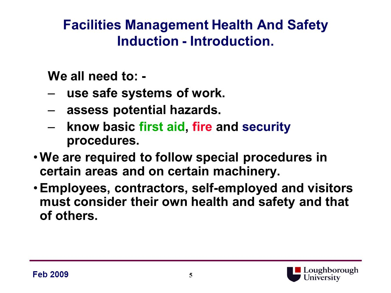 16 Feb 2009 Facilities Management Health And Safety Induction – Reporting (Cont) –Unprotected or unfenced work areas –Unsafe lifting equipment or practices –Lack of or missing eye protection –Untidy work areas –Poor housekeeping –Unprotected overhead working –Excavations with inadequate support or shoring Your reports and comments will be taken on board