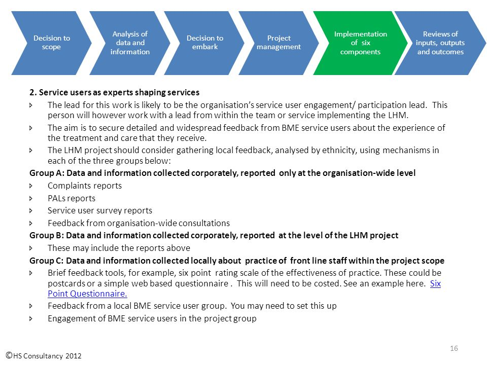 Decision to scope Analysis of data and information Decision to embark Project management Implementation of six components Reviews of inputs, outputs and outcomes © HS Consultancy 2012 16 2.