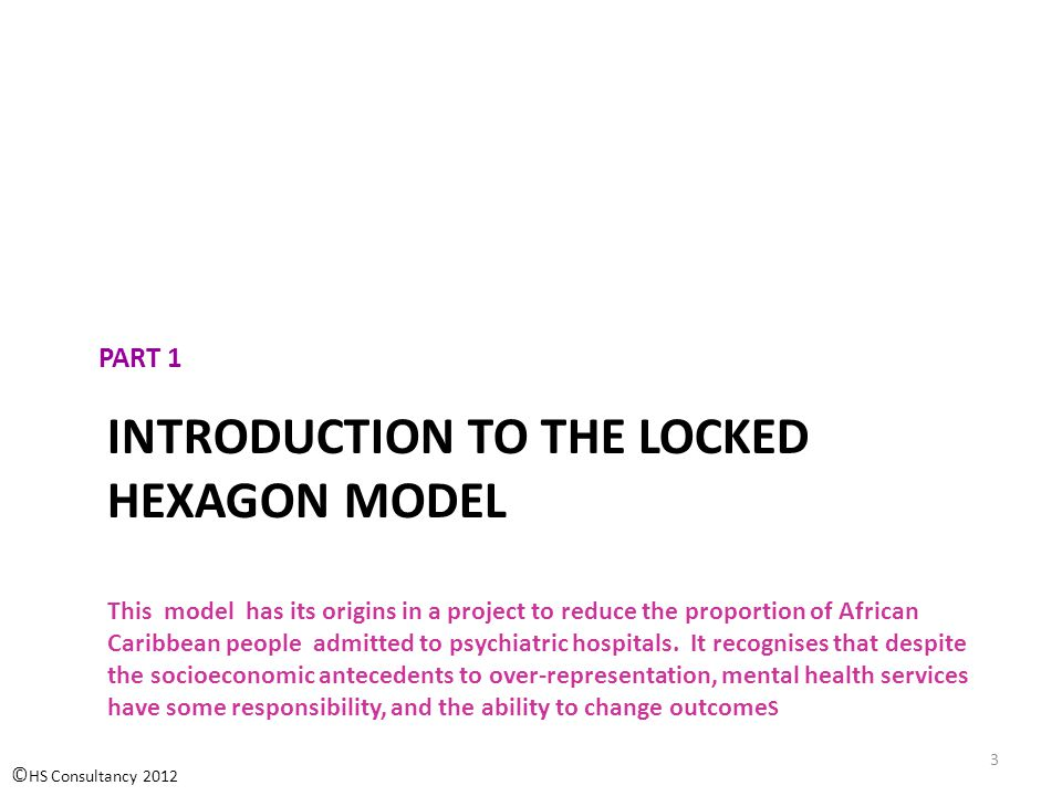 INTRODUCTION TO THE LOCKED HEXAGON MODEL This model has its origins in a project to reduce the proportion of African Caribbean people admitted to psychiatric hospitals.