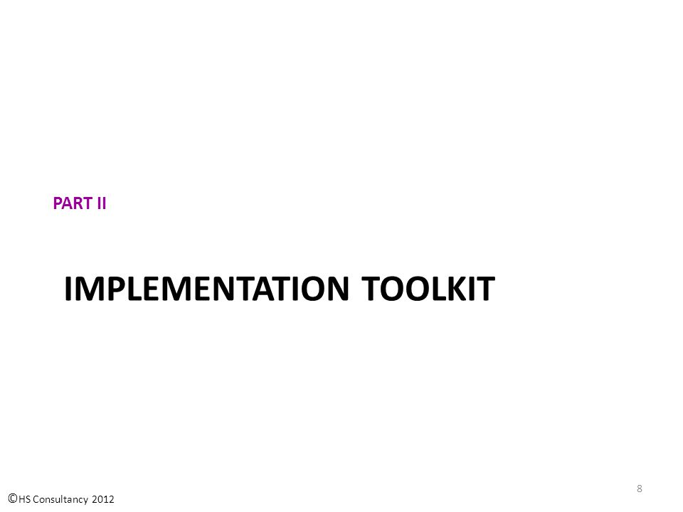 IMPLEMENTATION TOOLKIT PART II © HS Consultancy 2012 8