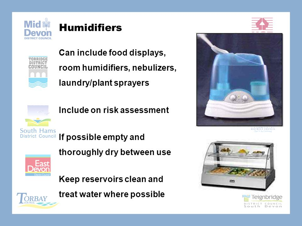 Humidifiers Can include food displays, room humidifiers, nebulizers, laundry/plant sprayers Include on risk assessment If possible empty and thoroughly dry between use Keep reservoirs clean and treat water where possible