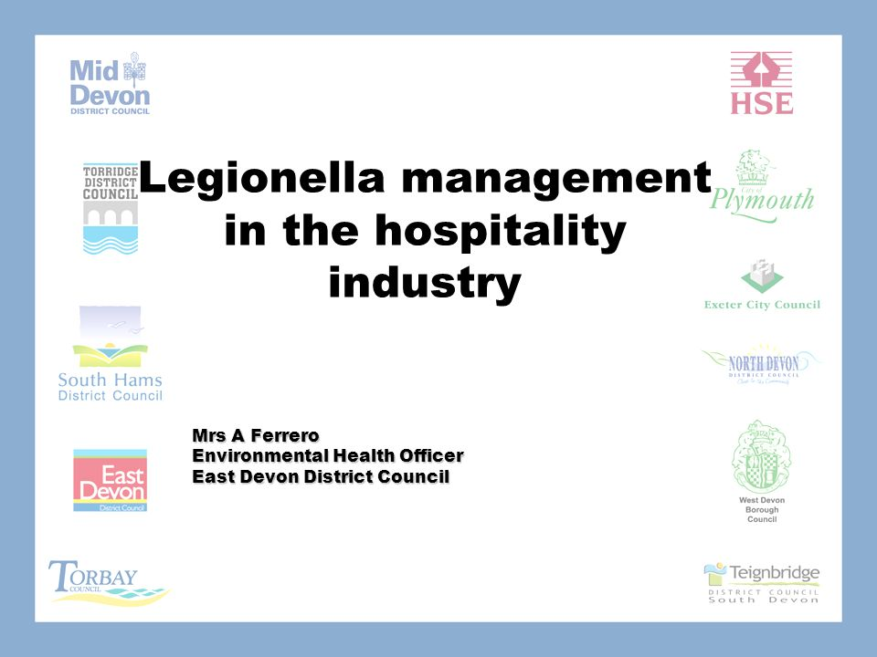 Legionella management in the hospitality industry Mrs A Ferrero Environmental Health Officer East Devon District Council