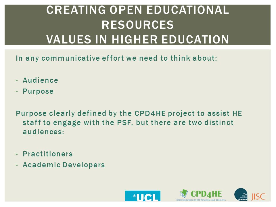 CREATING OPEN EDUCATIONAL RESOURCES VALUES IN HIGHER EDUCATION In any communicative effort we need to think about: -Audience -Purpose Purpose clearly defined by the CPD4HE project to assist HE staff to engage with the PSF, but there are two distinct audiences: -Practitioners -Academic Developers