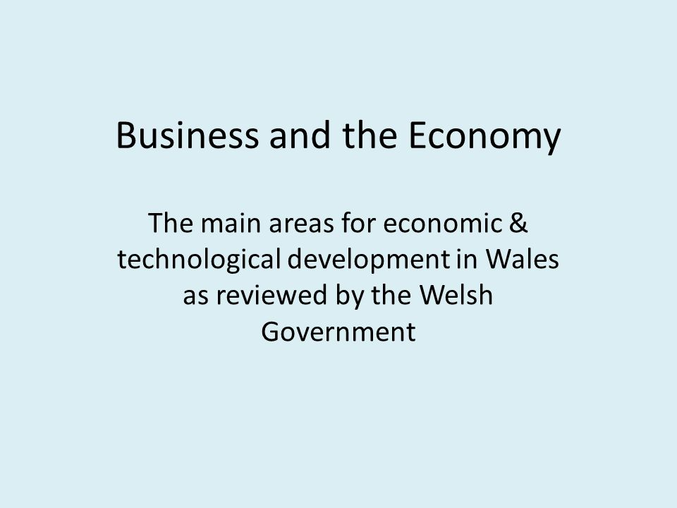 Business and the Economy The main areas for economic & technological development in Wales as reviewed by the Welsh Government