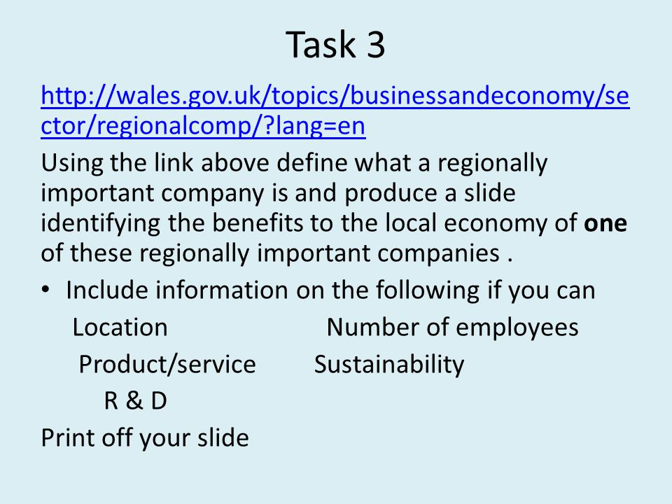 Task 3 http://wales.gov.uk/topics/businessandeconomy/se ctor/regionalcomp/ lang=en Using the link above define what a regionally important company is and produce a slide identifying the benefits to the local economy of one of these regionally important companies.