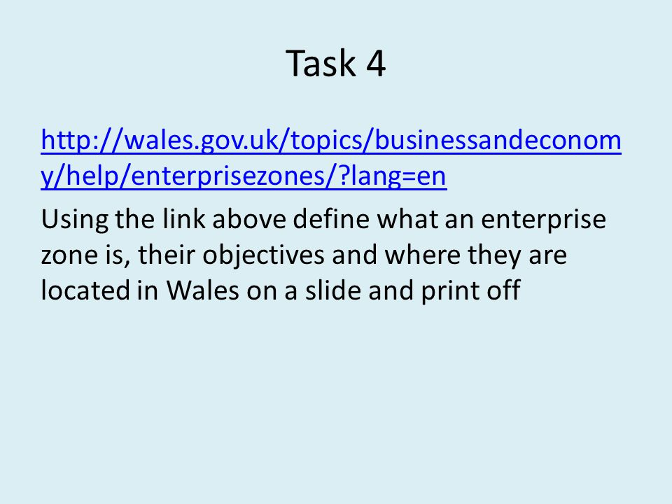Task 4 http://wales.gov.uk/topics/businessandeconom y/help/enterprisezones/ lang=en Using the link above define what an enterprise zone is, their objectives and where they are located in Wales on a slide and print off