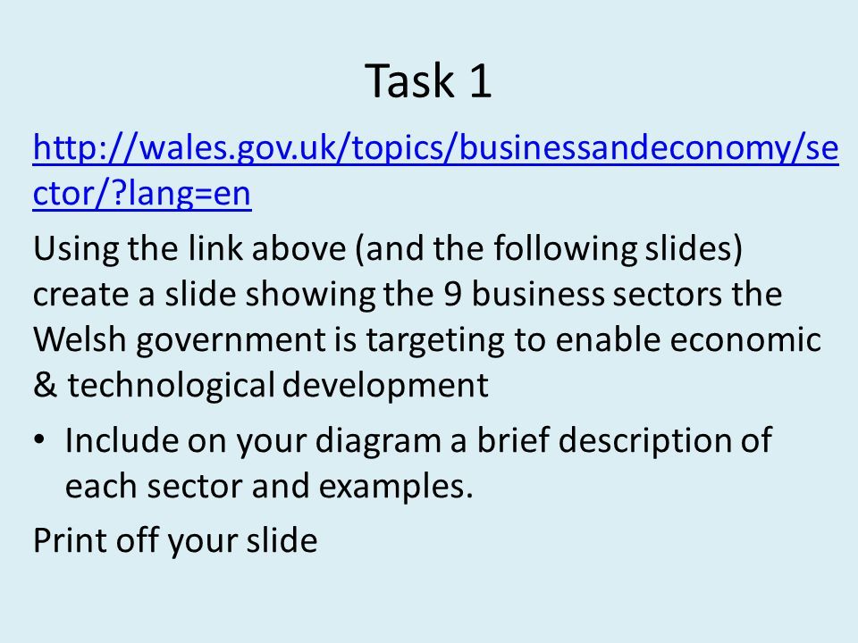 Task 1 http://wales.gov.uk/topics/businessandeconomy/se ctor/ lang=en Using the link above (and the following slides) create a slide showing the 9 business sectors the Welsh government is targeting to enable economic & technological development Include on your diagram a brief description of each sector and examples.