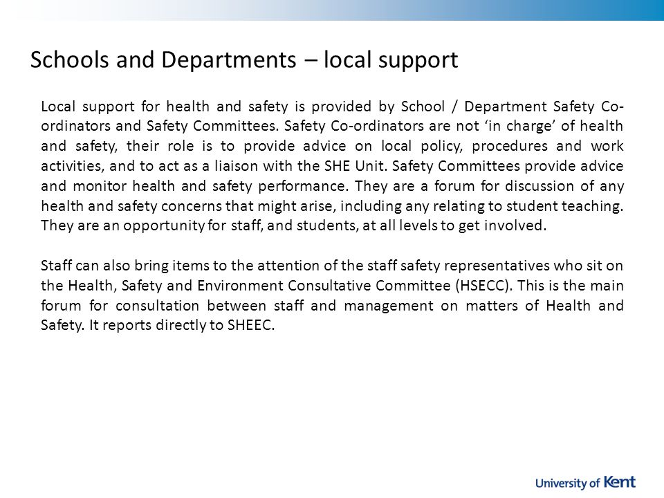 Schools and Departments – local support Local support for health and safety is provided by School / Department Safety Co- ordinators and Safety Committees.