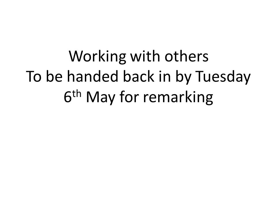 Working with others To be handed back in by Tuesday 6 th May for remarking