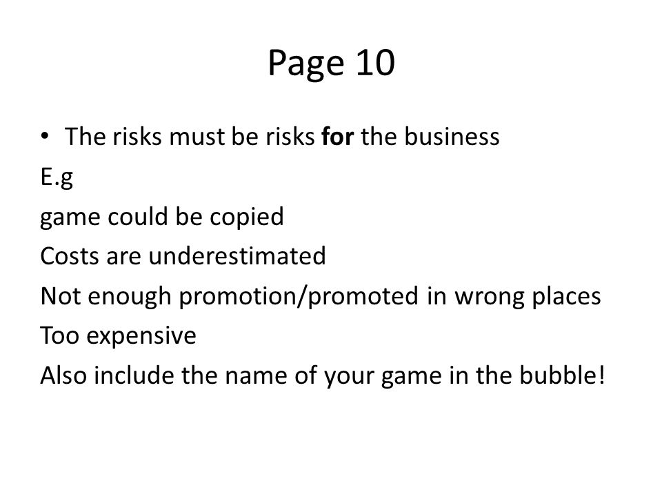 Page 10 The risks must be risks for the business E.g game could be copied Costs are underestimated Not enough promotion/promoted in wrong places Too expensive Also include the name of your game in the bubble!