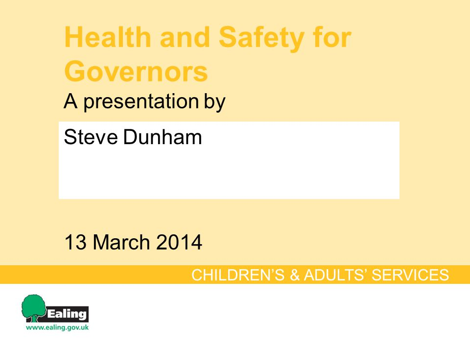 Health and Safety for Governors A presentation by 13 March 2014 CHILDREN'S & ADULTS' SERVICES Steve Dunham