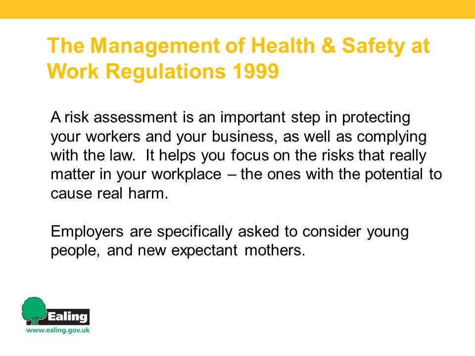 The Management of Health & Safety at Work Regulations 1999 A risk assessment is an important step in protecting your workers and your business, as wel
