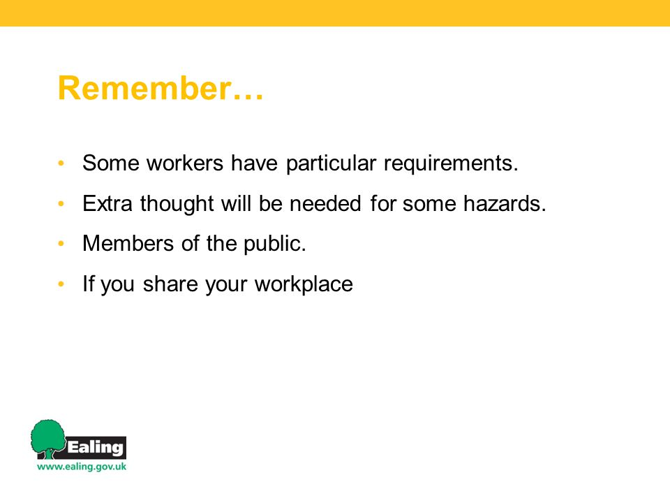Remember… Some workers have particular requirements. Extra thought will be needed for some hazards. Members of the public. If you share your workplace